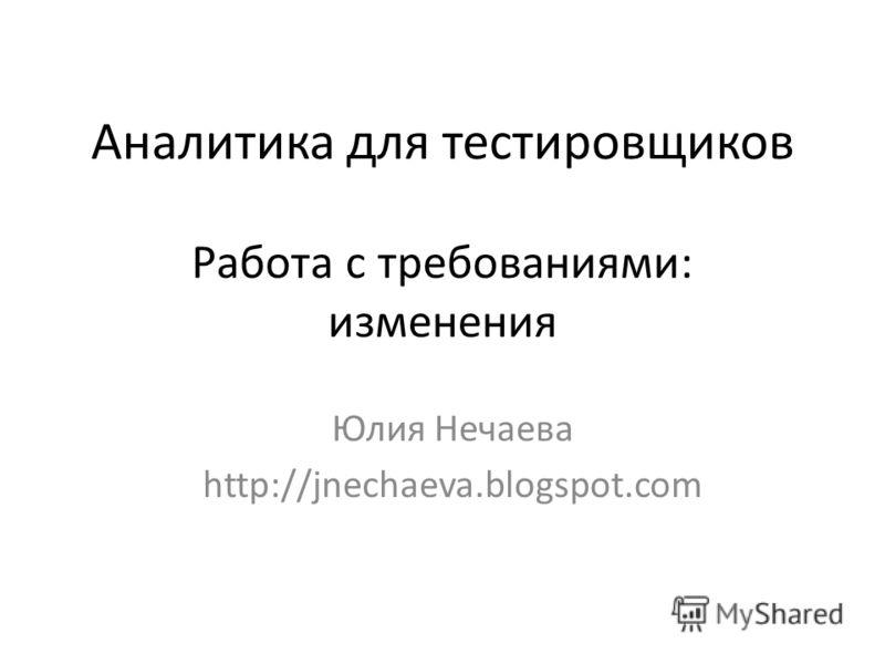 Аналитика для тестировщиков Работа с требованиями: изменения Юлия Нечаева http://jnechaeva.blogspot.com