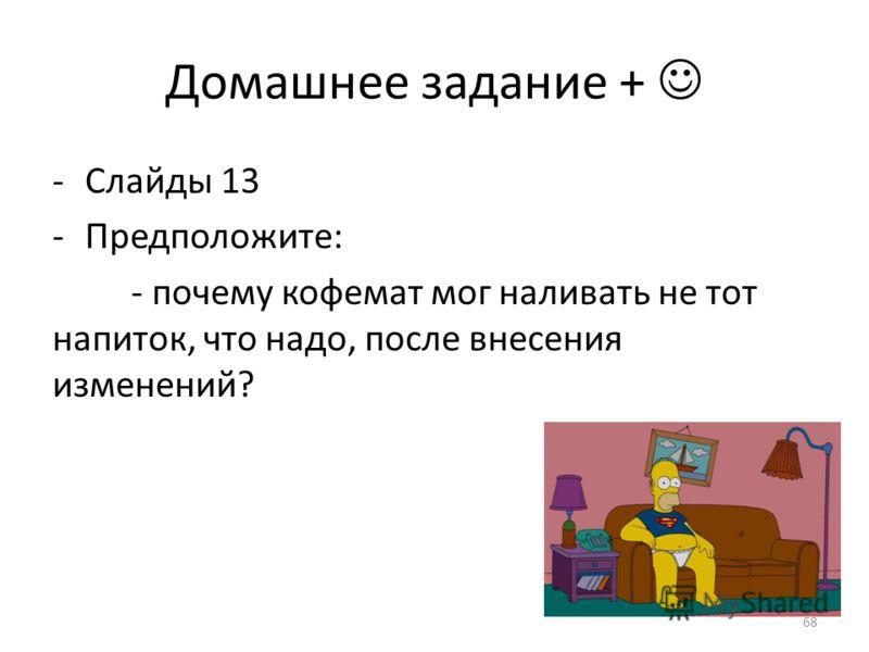 Домашнее задание + -Слайды 13 -Предположите: - почему кофемат мог наливать не тот напиток, что надо, после внесения изменений? 68