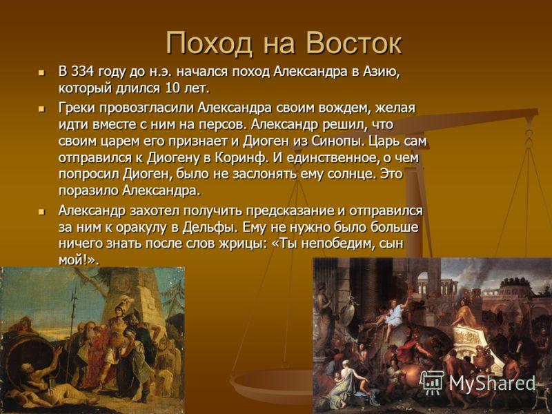 Поход на Восток В 334 году до н.э. начался поход Александра в Азию, который длился 10 лет. В 334 году до н.э. начался поход Александра в Азию, который длился 10 лет. Греки провозгласили Александра своим вождем, желая идти вместе с ним на персов. Алек