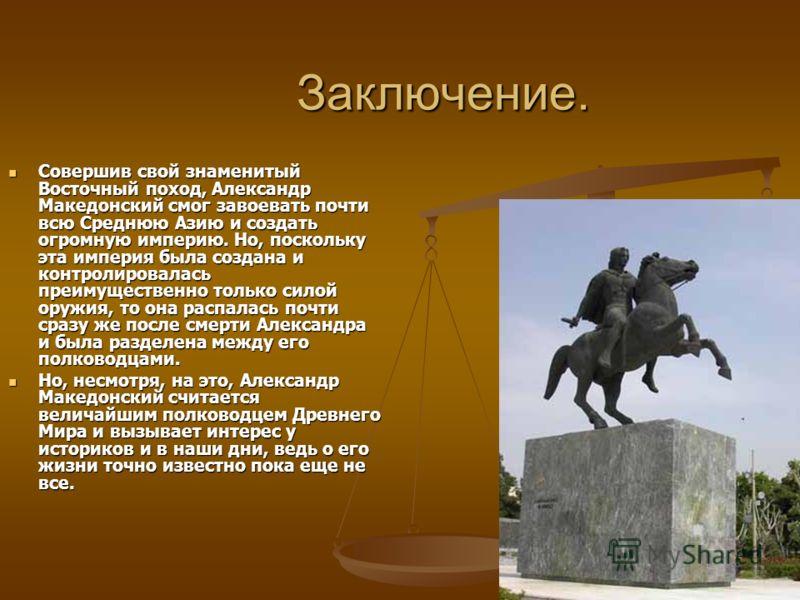 Заключение. Совершив свой знаменитый Восточный поход, Александр Македонский смог завоевать почти всю Среднюю Азию и создать огромную империю. Но, поскольку эта империя была создана и контролировалась преимущественно только силой оружия, то она распал
