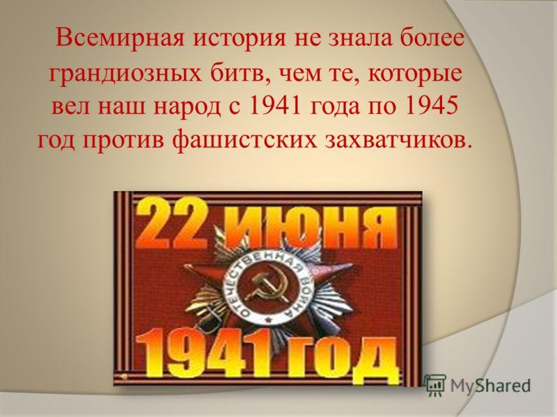 Всемирная история не знала более грандиозных битв, чем те, которые вел наш народ с 1941 года по 1945 год против фашистских захватчиков.