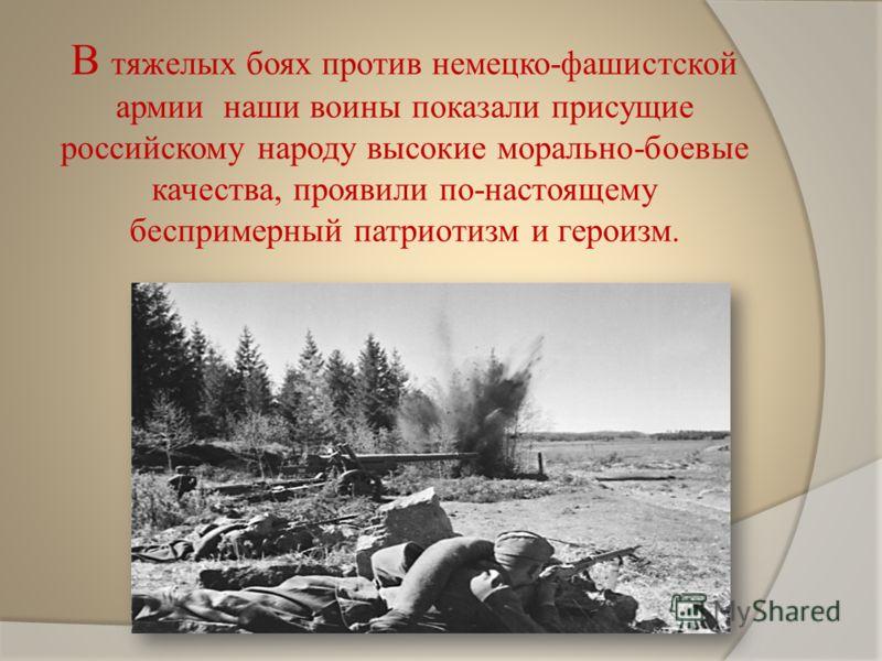 В тяжелых боях против немецко-фашистской армии наши воины показали присущие российскому народу высокие морально-боевые качества, проявили по-настоящему беспримерный патриотизм и героизм.