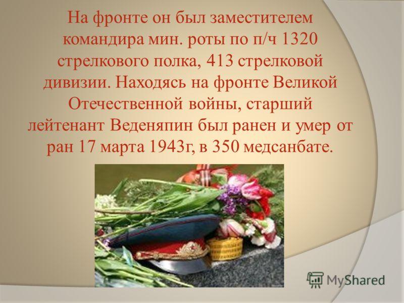 На фронте он был заместителем командира мин. роты по п/ч 1320 стрелкового полка, 413 стрелковой дивизии. Находясь на фронте Великой Отечественной войны, старший лейтенант Веденяпин был ранен и умер от ран 17 марта 1943г, в 350 медсанбате.