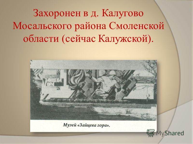 Захоронен в д. Калугово Мосальского района Смоленской области (сейчас Калужской).