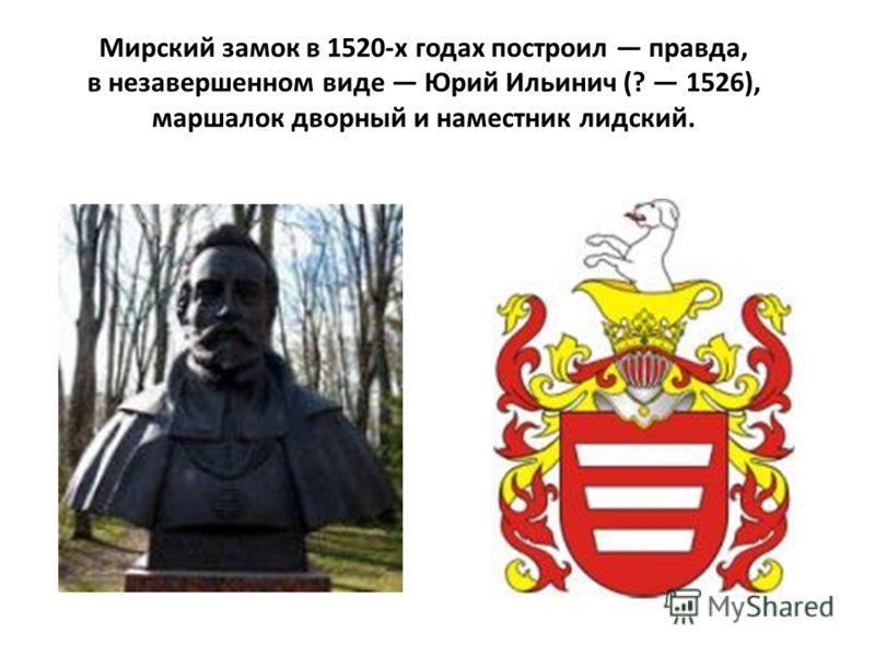 Мирский замок в 1520-х годах построил правда, в незавершенном виде Юрий Ильинич (? 1526), маршалок дворный и наместник лидский.