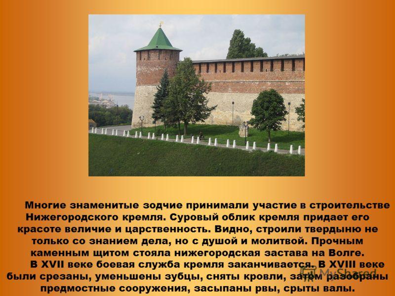 Многие знаменитые зодчие принимали участие в строительстве Нижегородского кремля. Суровый облик кремля придает его красоте величие и царственность. Видно, строили твердыню не только со знанием дела, но с душой и молитвой. Прочным каменным щитом стоял