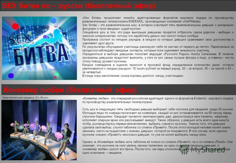 SEX битва по – русски (бесплатный эфир) Конвейер любви (бесплатный эфир) «Конвейер любви»- это очередная российская адаптация одного из форматов Endemol - мирового лидера по производству развлекательных телепрограмм. Суть шоу в следующем: пять свобод