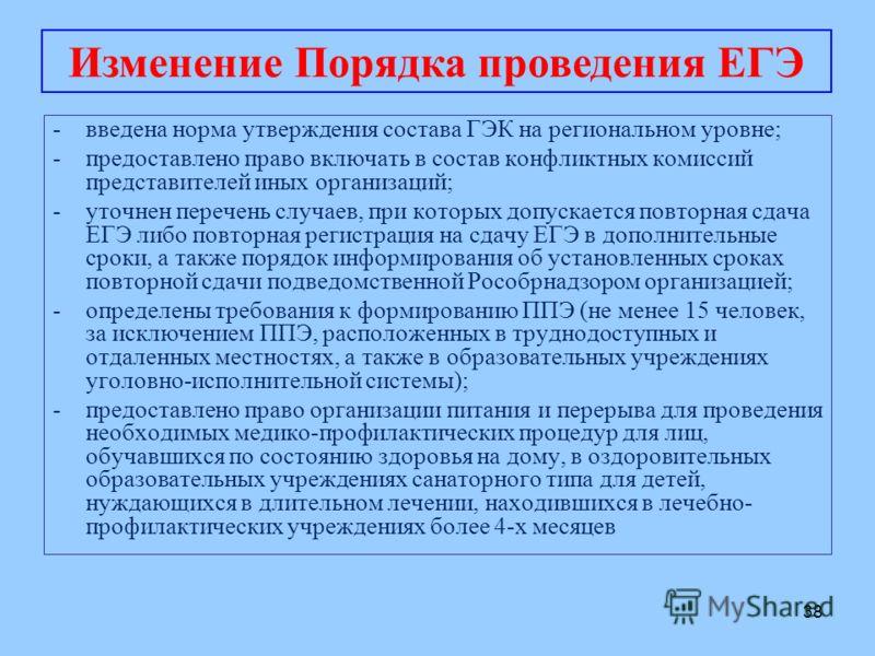 38 -введена норма утверждения состава ГЭК на региональном уровне; -предоставлено право включать в состав конфликтных комиссий представителей иных организаций; -уточнен перечень случаев, при которых допускается повторная сдача ЕГЭ либо повторная регис