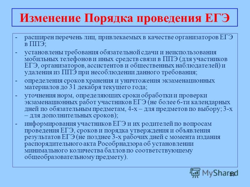 39 -расширен перечень лиц, привлекаемых в качестве организаторов ЕГЭ в ППЭ; -установлены требования обязательной сдачи и неиспользования мобильных телефонов и иных средств связи в ППЭ (для участников ЕГЭ, организаторов, ассистентов и общественных наб