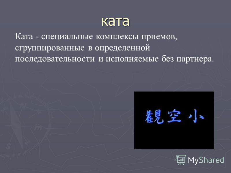 ката Ката - специальные комплексы приемов, сгруппированные в определенной последовательности и исполняемые без партнера.