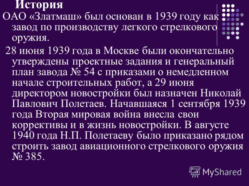 История ОАО «Златмаш» был основан в 1939 году как завод по производству легкого стрелкового оружия. 28 июня 1939 года в Москве были окончательно утверждены проектные задания и генеральный план завода 54 с приказами о немедленном начале строительных р