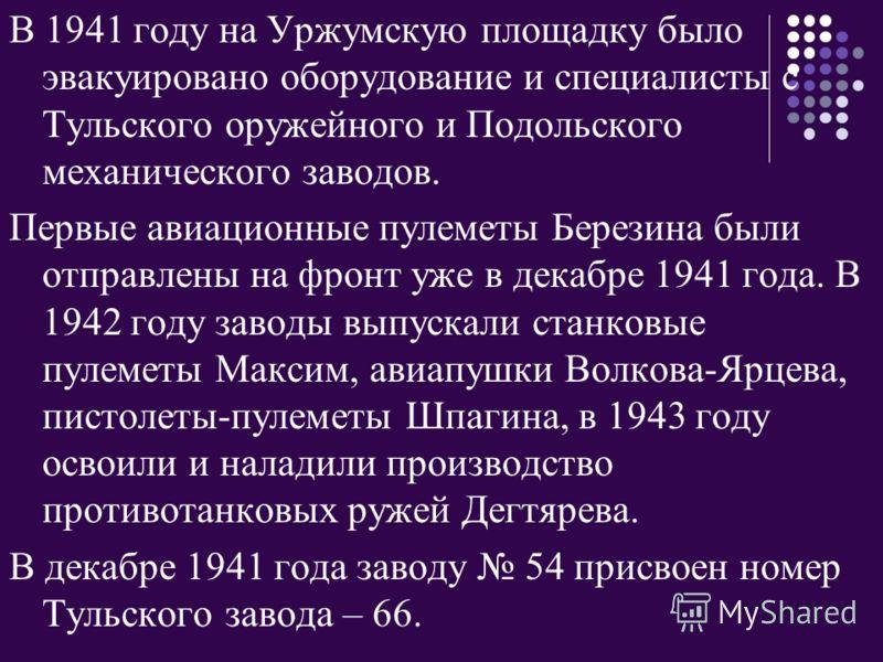В 1941 году на Уржумскую площадку было эвакуировано оборудование и специалисты с Тульского оружейного и Подольского механического заводов. Первые авиационные пулеметы Березина были отправлены на фронт уже в декабре 1941 года. В 1942 году заводы выпус