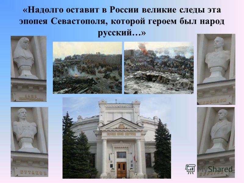 «Надолго оставит в России великие следы эта эпопея Севастополя, которой героем был народ русский…»