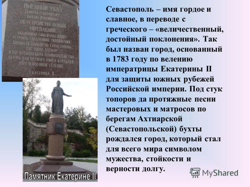 Севастополь – имя гордое и славное, в переводе с греческого – «величественный, достойный поклонения». Так был назван город, основанный в 1783 году по велению императрицы Екатерины II для защиты южных рубежей Российской империи. Под стук топоров да пр