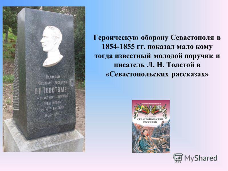 Героическую оборону Севастополя в 1854-1855 гг. показал мало кому тогда известный молодой поручик и писатель Л. Н. Толстой в «Севастопольских рассказах»