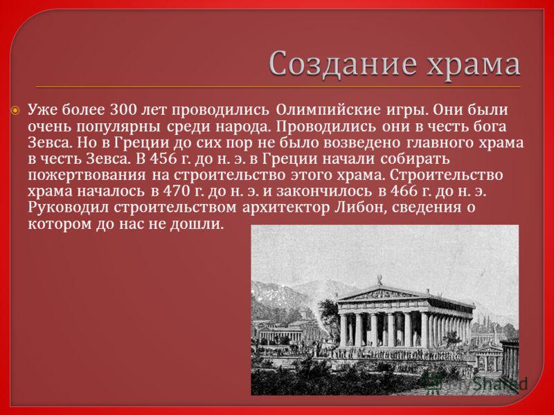 Уже более 300 лет проводились Олимпийские игры. Они были очень популярны среди народа. Проводились они в честь бога Зевса. Но в Греции до сих пор не было возведено главного храма в честь Зевса. В 456 г. до н. э. в Греции начали собирать пожертвования
