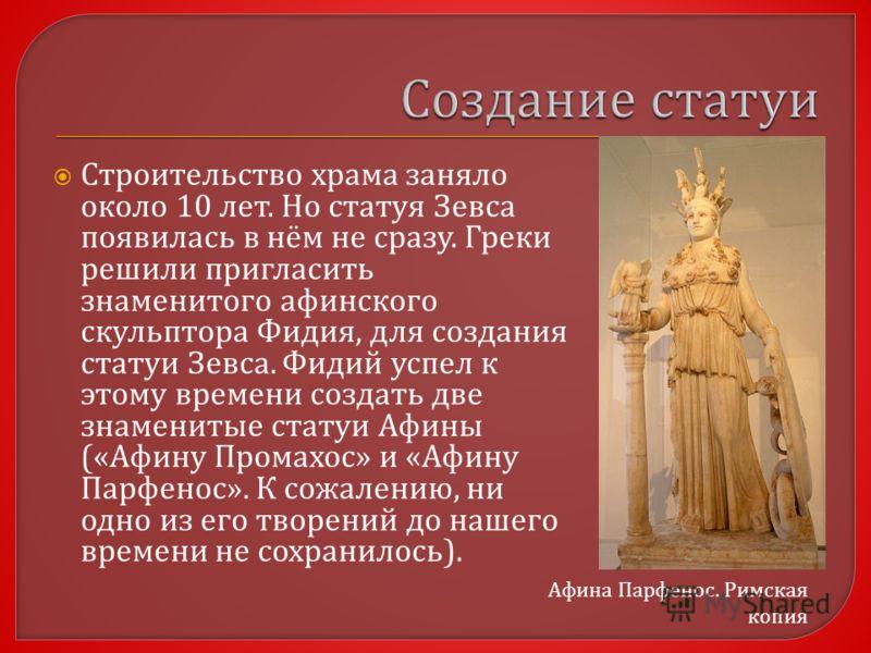 Строительство храма заняло около 10 лет. Но статуя Зевса появилась в нём не сразу. Греки решили пригласить знаменитого афинского скульптора Фидия, для создания статуи Зевса. Фидий успел к этому времени создать две знаменитые статуи Афины (« Афину Про