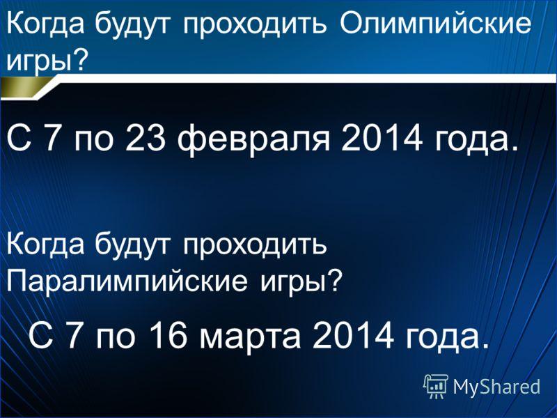 Когда будут проходить Олимпийские игры? С 7 по 23 февраля 2014 года. Когда будут проходить Паралимпийские игры? С 7 по 16 марта 2014 года.