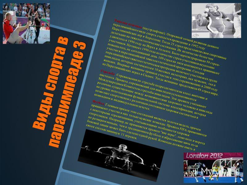 Виды спорта в паралимпеаде 3 Тяжелая атлетика (пауэрлифтинг). Отправной точкой развития данного паралимпийского вида спорта считается проведение в 1992 году Паралимпийских игр в Барселоне. Тогда 25 стран представили свои спортивные делегации на тяжел
