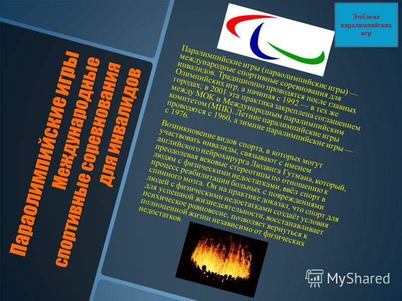 Параолимпийские игры Международные спортивные соревнования для инвалидов Паралимпийские игры (параолимпийские игры) международные спортивные соревнования для инвалидов. Традиционно проводятся после главных Олимпийских игр, а начиная с 1992 в тех же г