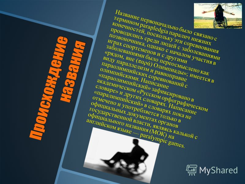 Происхождение названия Название первоначально было связано с термином parapledgia паралич нижних конечностей, поскольку эти соревнования проводились среди людей с заболеваниями позвоночника, однако с началом участия в играх спортсменов и с другими за