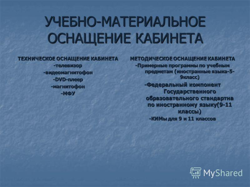 УЧЕБНО-МАТЕРИАЛЬНОЕ ОСНАЩЕНИЕ КАБИНЕТА ТЕХНИЧЕСКОЕ ОСНАЩЕНИЕ КАБИНЕТА -телевизор-видеомагнитофон -DVD-плеер -магнитофон-МФУ МЕТОДИЧЕСКОЕ ОСНАЩЕНИЕ КАБИНЕТА -Примерные программы по учебным предметам (иностранные языка-5- 9класс) -Федеральный компонент