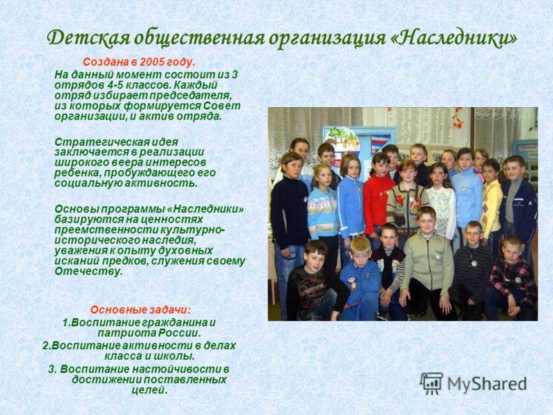 Д етская общественная организация «Наследники» Создана в 2005 году. На данный момент состоит из 3 отрядов 4-5 классов. Каждый отряд избирает председателя, из которых формируется Совет организации, и актив отряда. Стратегическая идея заключается в реа