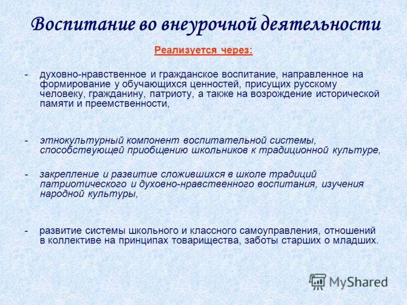 Воспитание во внеурочной деятельности Реализуется через: -духовно-нравственное и гражданское воспитание, направленное на формирование у обучающихся ценностей, присущих русскому человеку, гражданину, патриоту, а также на возрождение исторической памят