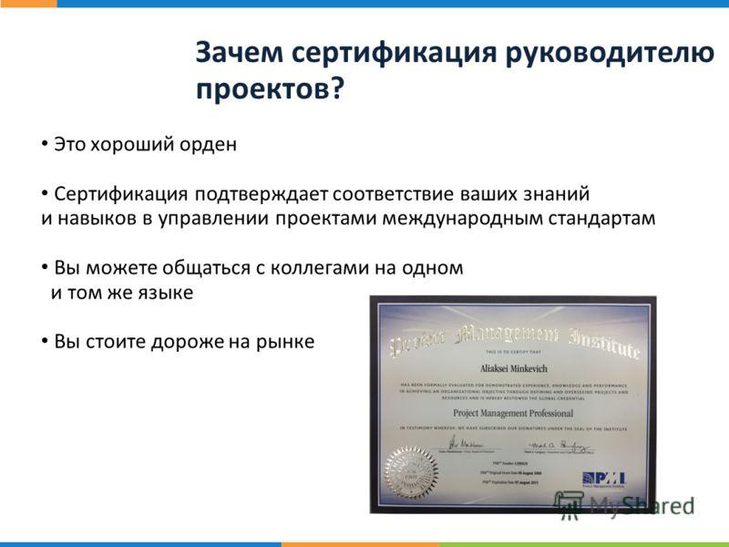 20 ст р. Зачем сертификация руководителю проектов? Это хороший орден Сертификация подтверждает соответствие ваших знаний и навыков в управлении проектами международным стандартам Вы можете общаться с коллегами на одном и том же языке Вы стоите дороже
