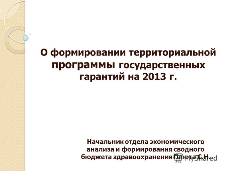 О формировании территориальной программы государственных гарантий на 2013 г. Начальник отдела экономического анализа и формирования сводного бюджета здравоохранения Плюта С.Н.