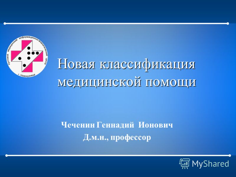 Новая классификация медицинской помощи Чеченин Геннадий Ионович Д.м.н., профессор