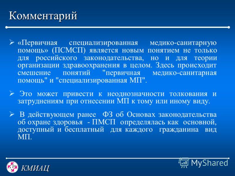 КМИАЦ Комментарий «Первичная специализированная медико-санитарную помощь» (ПСМСП) является новым понятием не только для российского законодательства, но и для теории организации здравоохранения в целом. Здесь происходит смешение понятий