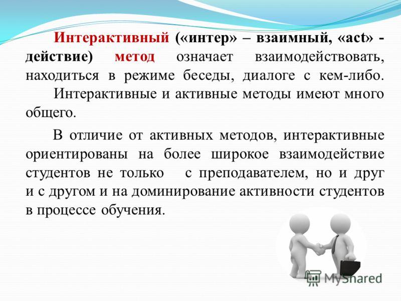 Интерактивный («интер» – взаимный, «act» - действие) метод означает взаимодействовать, находиться в режиме беседы, диалоге с кем-либо. Интерактивные и