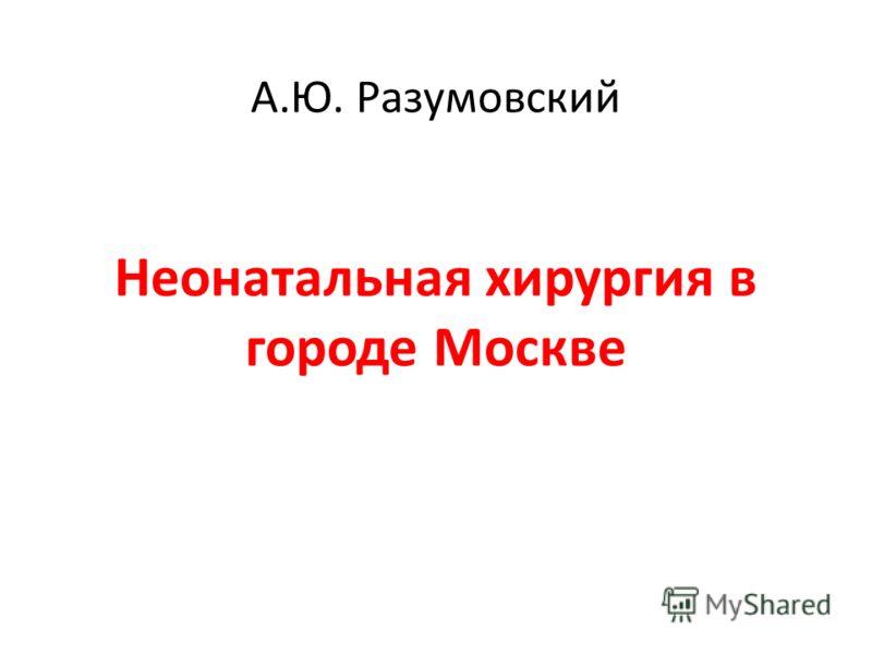 А.Ю. Разумовский Неонатальная хирургия в городе Москве