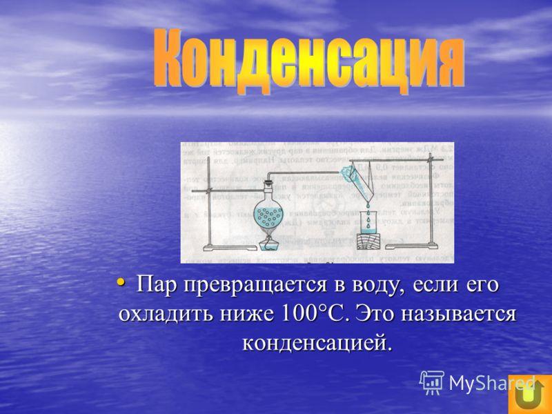 Пар превращается в воду, если его охладить ниже 100°С. Это называется конденсацией. Пар превращается в воду, если его охладить ниже 100°С. Это называется конденсацией.