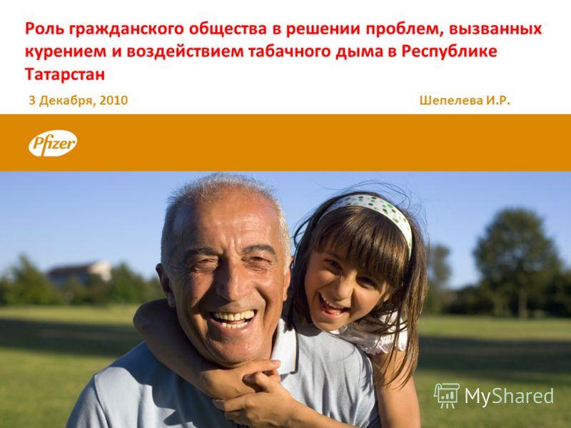 Роль гражданского общества в решении проблем, вызванных курением и воздействием табачного дыма в Республике Татарстан 3 Декабря, 2010 Шепелева И.Р.