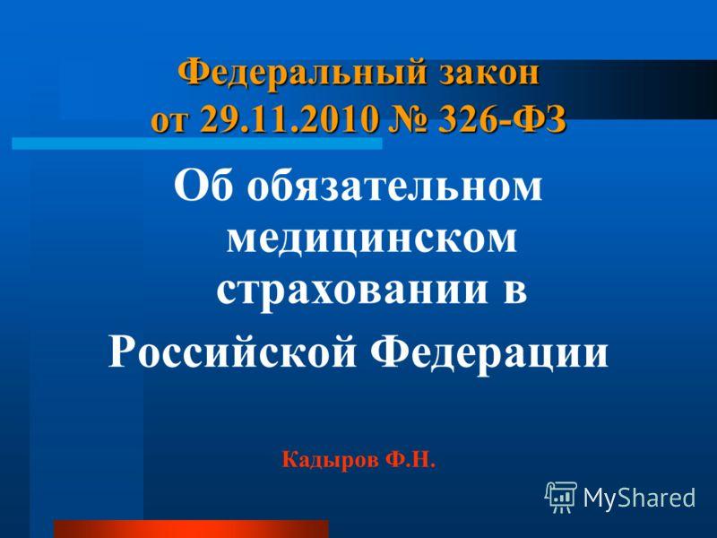 Федеральный закон от 29.11.2010 326-ФЗ Об обязательном медицинском страховании в Российской Федерации Кадыров Ф.Н.