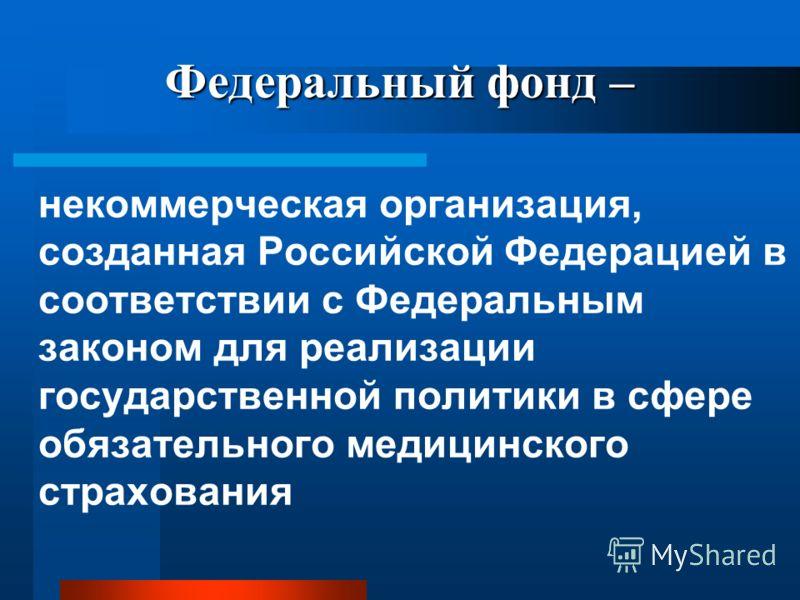 Федеральный фонд – некоммерческая организация, созданная Российской Федерацией в соответствии с Федеральным законом для реализации государственной политики в сфере обязательного медицинского страхования