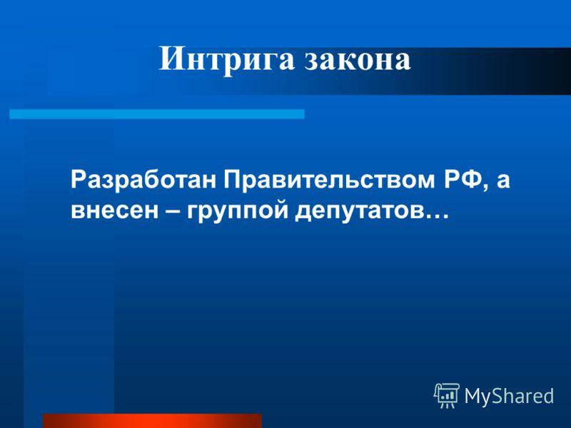 Интрига закона Разработан Правительством РФ, а внесен – группой депутатов…