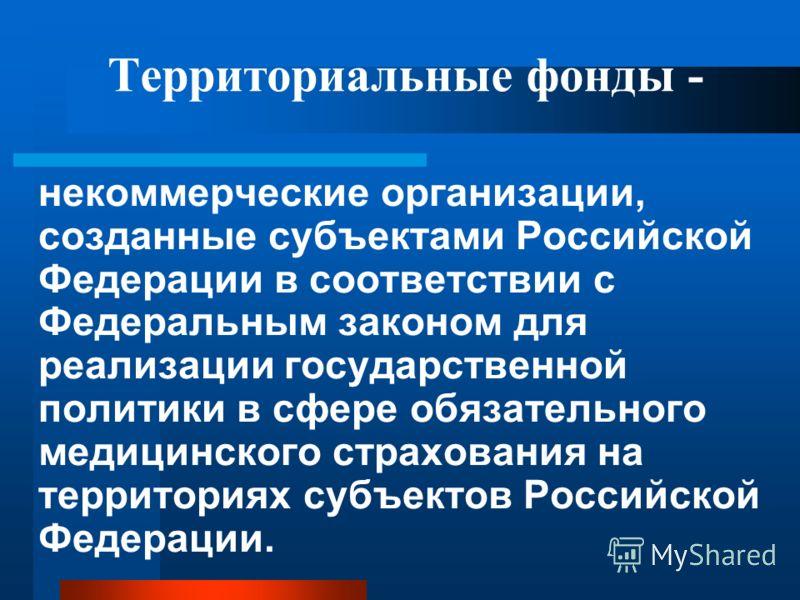 Территориальные фонды - некоммерческие организации, созданные субъектами Российской Федерации в соответствии с Федеральным законом для реализации государственной политики в сфере обязательного медицинского страхования на территориях субъектов Российс