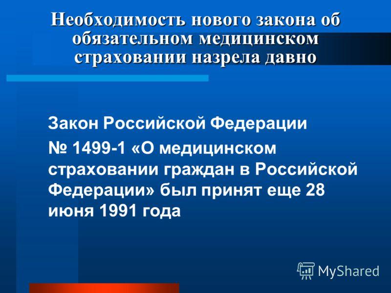 Необходимость нового закона об обязательном медицинском страховании назрела давно Закон Российской Федерации 1499-1 «О медицинском страховании граждан в Российской Федерации» был принят еще 28 июня 1991 года