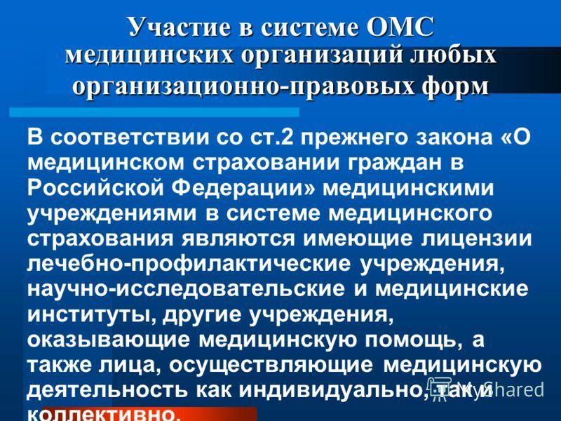 Участие в системе ОМС медицинских организаций любых организационно-правовых форм В соответствии со ст.2 прежнего закона «О медицинском страховании граждан в Российской Федерации» медицинскими учреждениями в системе медицинского страхования являются и