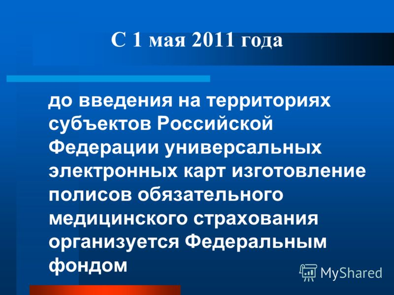 С 1 мая 2011 года до введения на территориях субъектов Российской Федерации универсальных электронных карт изготовление полисов обязательного медицинского страхования организуется Федеральным фондом
