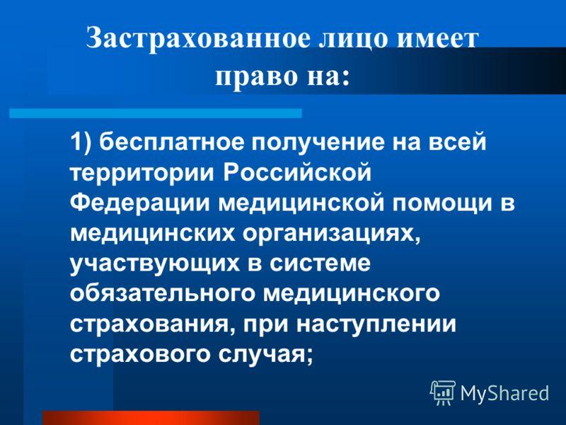 Застрахованное лицо имеет право на: 1) бесплатное получение на всей территории Российской Федерации медицинской помощи в медицинских организациях, участвующих в системе обязательного медицинского страхования, при наступлении страхового случая;