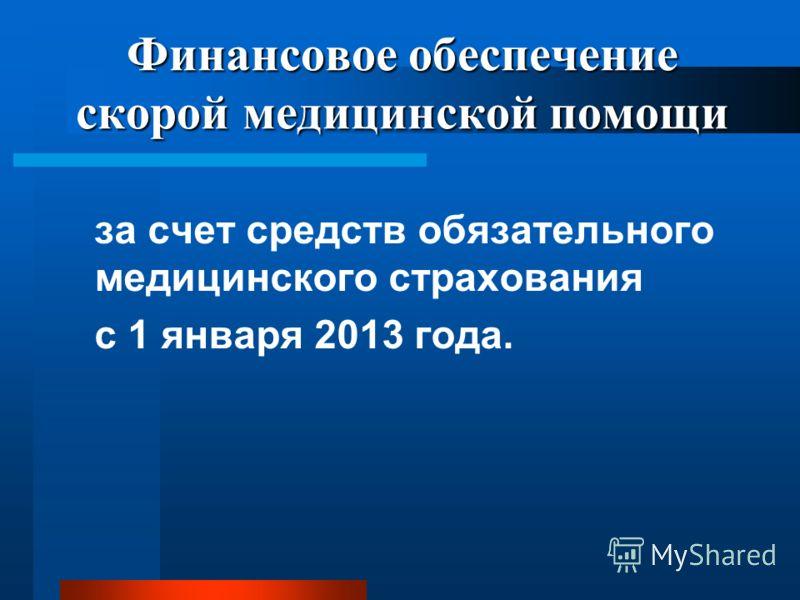 Финансовое обеспечение скорой медицинской помощи за счет средств обязательного медицинского страхования с 1 января 2013 года.