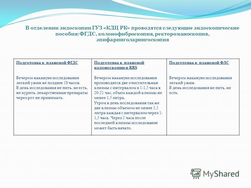 В отделении эндоскопии ГУЗ «КДЦ РК» проводятся следующие эндоскопические пособия: ФГДС, колонофиброскопия, ректороманоскопия, эпифаринголарингоскопия Подготовка к плановой ФГДС Вечером накануне исследования легкий ужин не позднее 18 часов. В день исс