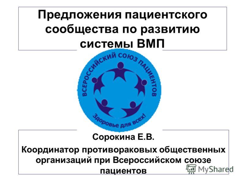 Предложения пациентского сообщества по развитию системы ВМП Сорокина Е.В. Координатор противораковых общественных организаций при Всероссийском союзе пациентов