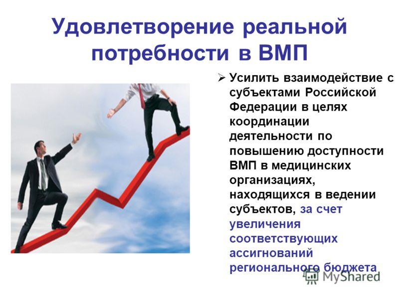 Удовлетворение реальной потребности в ВМП Усилить взаимодействие с субъектами Российской Федерации в целях координации деятельности по повышению доступности ВМП в медицинских организациях, находящихся в ведении субъектов, за счет увеличения соответст