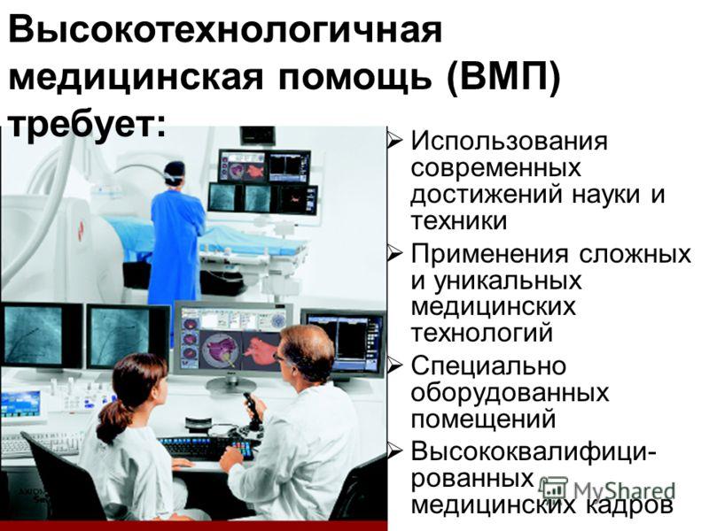 Использования современных достижений науки и техники Применения сложных и уникальных медицинских технологий Специально оборудованных помещений Высококвалифици- рованных медицинских кадров Высокотехнологичная медицинская помощь (ВМП) требует: