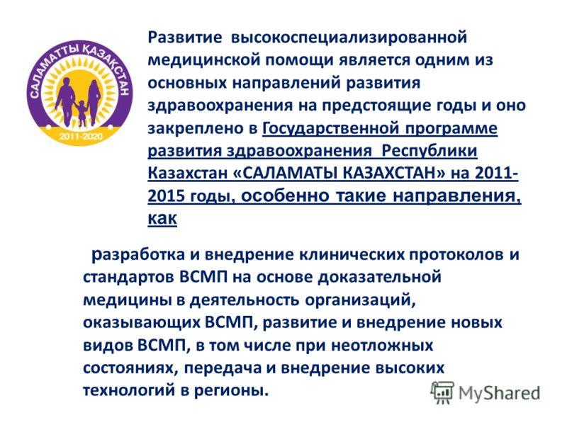 Развитие высокоспециализированной медицинской помощи является одним из основных направлений развития здравоохранения на предстоящие годы и оно закреплено в Государственной программе развития здравоохранения Республики Казахстан «САЛАМАТЫ КАЗАХСТАН» н